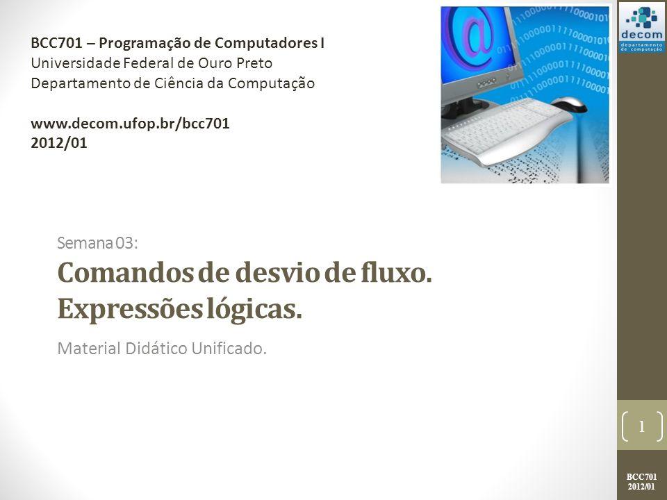 BCC701 2012/01 Semana 03: Comandos de desvio de fluxo. Expressões lógicas. Material Didático Unificado. 1 BCC701 – Programação de Computadores I Unive