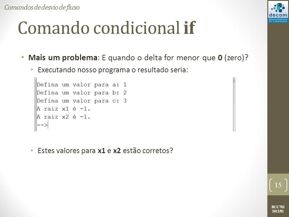 BCC701 2012/01 Comando condicional if Mais um problema: E quando o delta for menor que 0 (zero)? Executando nosso programa o resultado seria: Estes va