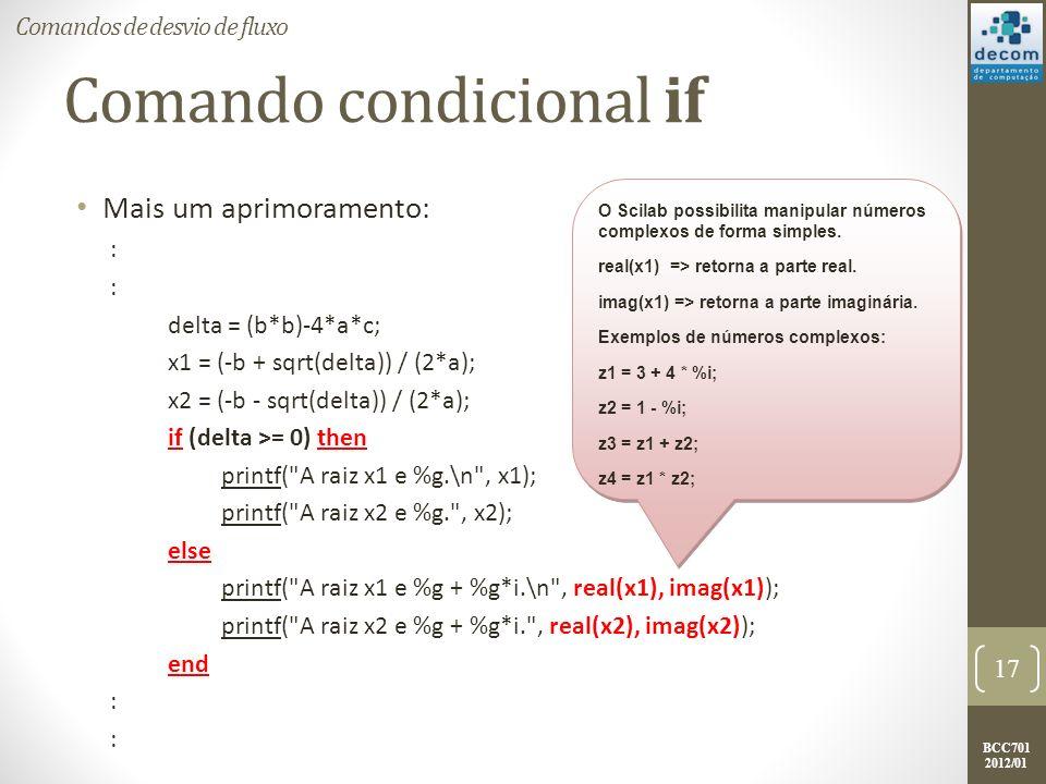 BCC701 2012/01 Comando condicional if Mais um aprimoramento: : delta = (b*b)-4*a*c; x1 = (-b + sqrt(delta)) / (2*a); x2 = (-b - sqrt(delta)) / (2*a);