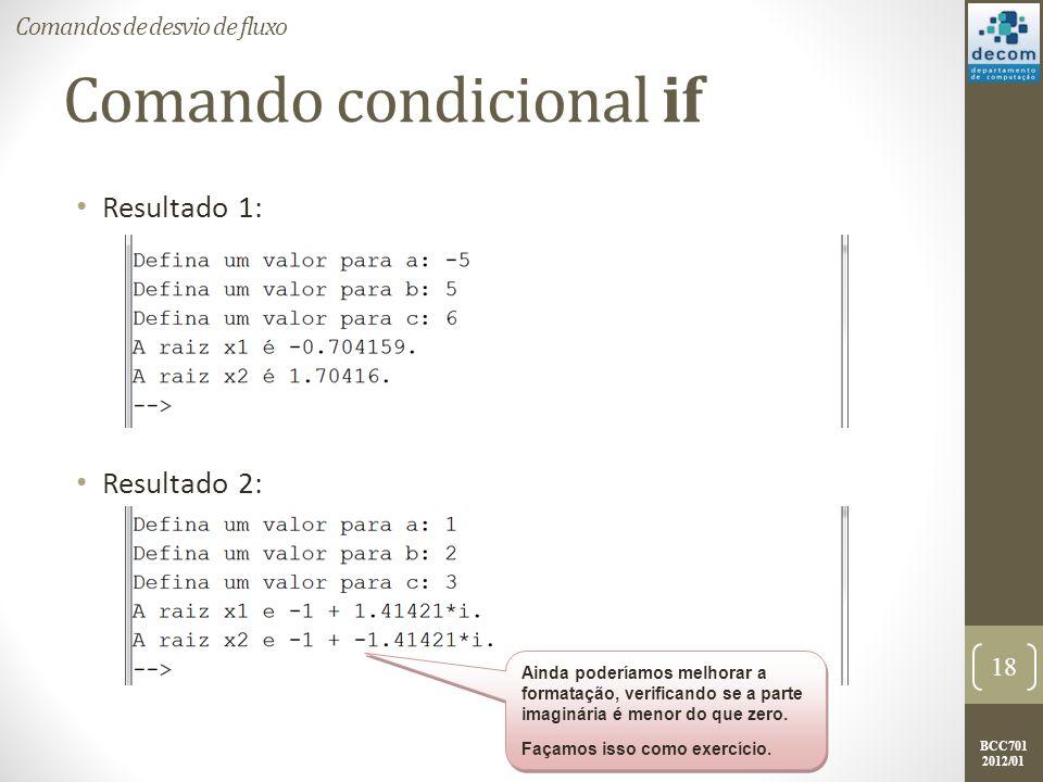 BCC701 2012/01 Comando condicional if Resultado 1: Resultado 2: 18 Comandos de desvio de fluxo Ainda poderíamos melhorar a formatação, verificando se