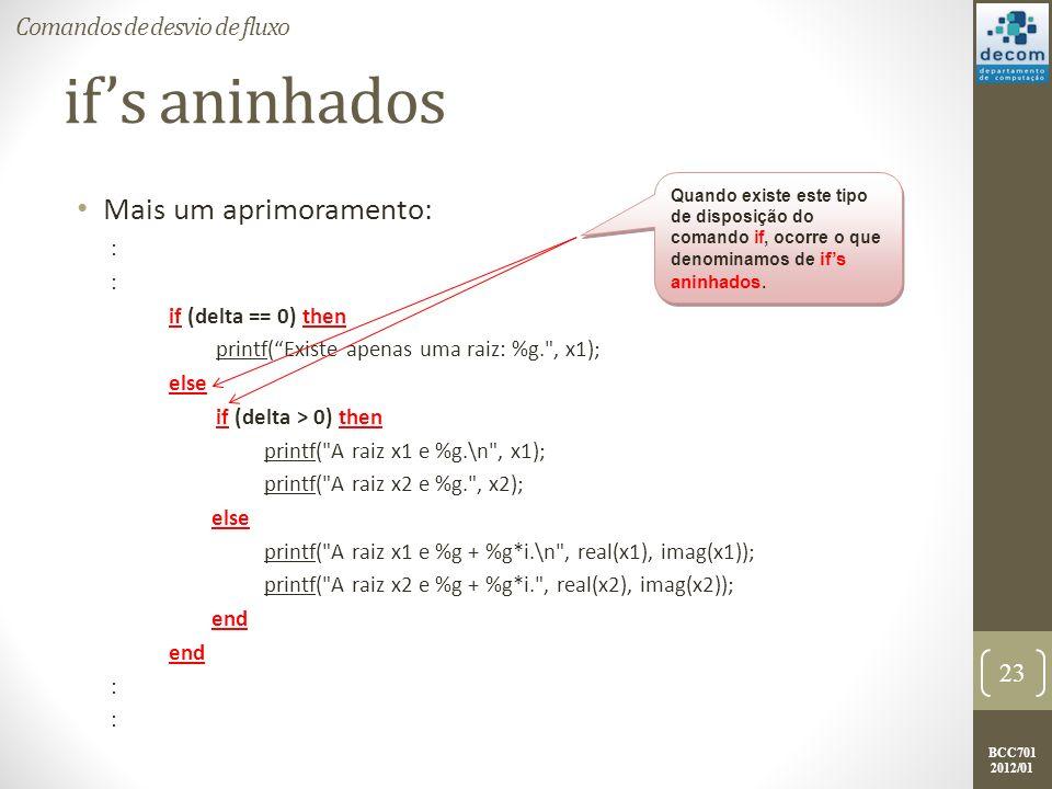 BCC701 2012/01 ifs aninhados Mais um aprimoramento: : if (delta == 0) then printf(Existe apenas uma raiz: %g.