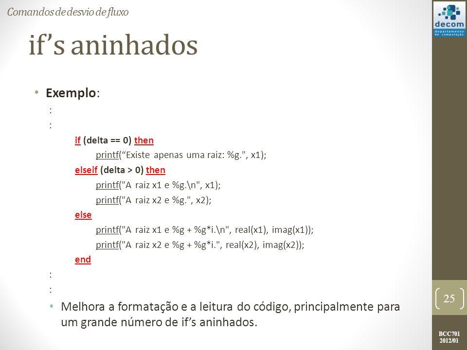 BCC701 2012/01 ifs aninhados Exemplo: : if (delta == 0) then printf(Existe apenas uma raiz: %g.
