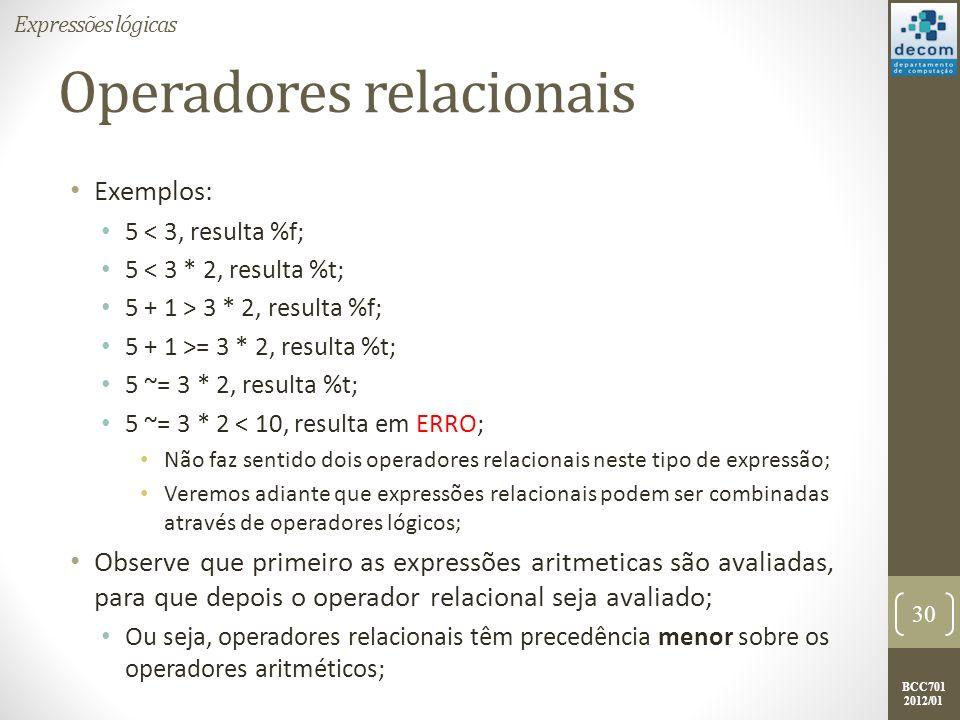 BCC701 2012/01 Operadores relacionais Exemplos: 5 < 3, resulta %f; 5 < 3 * 2, resulta %t; 5 + 1 > 3 * 2, resulta %f; 5 + 1 >= 3 * 2, resulta %t; 5 ~=