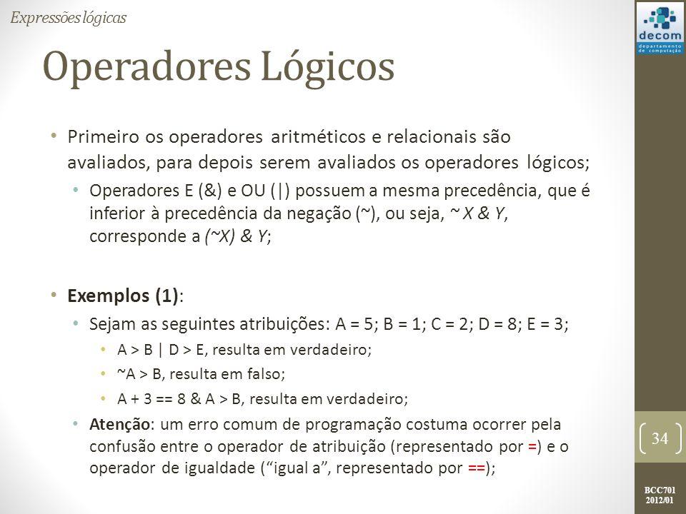 BCC701 2012/01 Operadores Lógicos Primeiro os operadores aritméticos e relacionais são avaliados, para depois serem avaliados os operadores lógicos; O