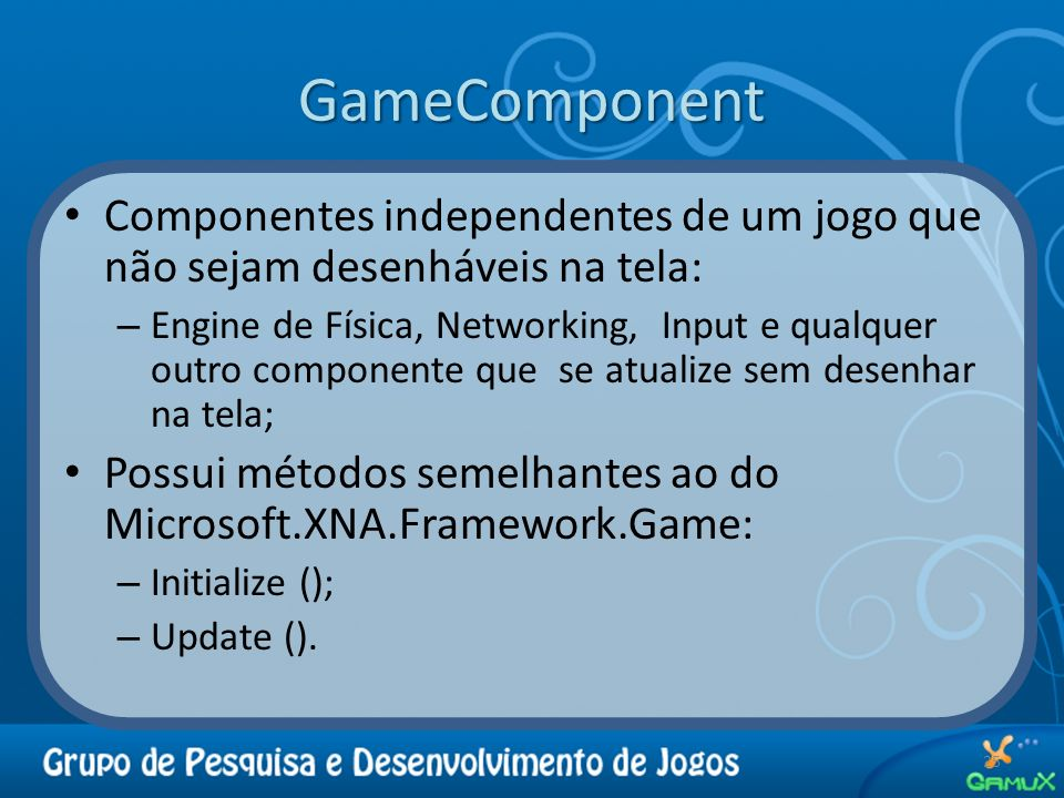 GameComponent 25 Componentes independentes de um jogo que não sejam desenháveis na tela: – Engine de Física, Networking, Input e qualquer outro compon