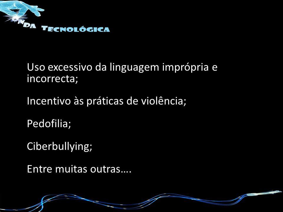 Uso excessivo da linguagem imprópria e incorrecta; Incentivo às práticas de violência; Pedofilia; Ciberbullying; Entre muitas outras….
