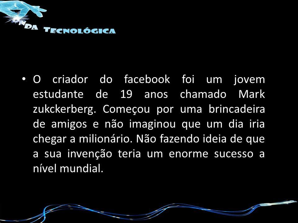 O criador do facebook foi um jovem estudante de 19 anos chamado Mark zukckerberg. Começou por uma brincadeira de amigos e não imaginou que um dia iria