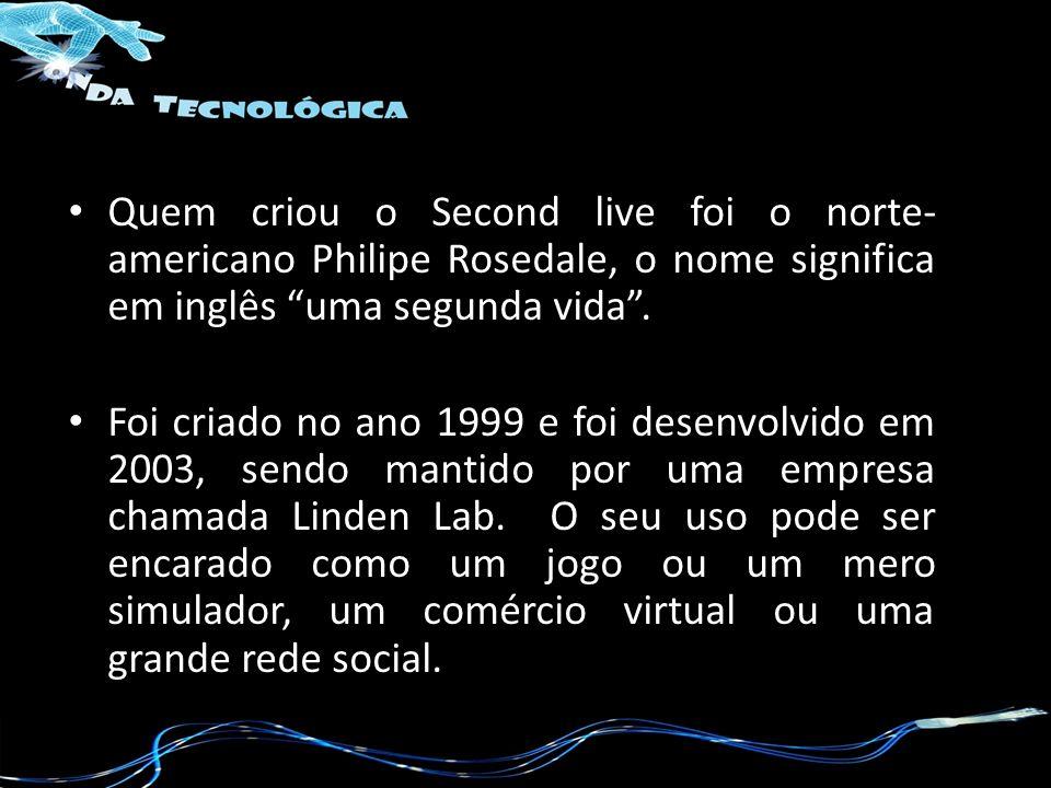 Quem criou o Second live foi o norte- americano Philipe Rosedale, o nome significa em inglês uma segunda vida. Foi criado no ano 1999 e foi desenvolvi