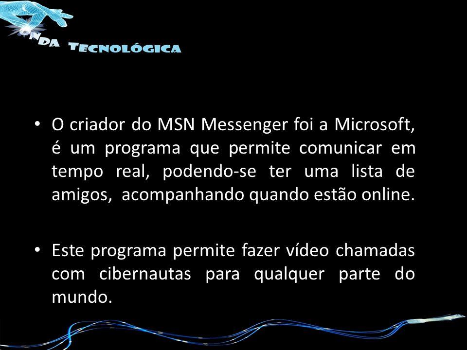 O criador do MSN Messenger foi a Microsoft, é um programa que permite comunicar em tempo real, podendo-se ter uma lista de amigos, acompanhando quando estão online.