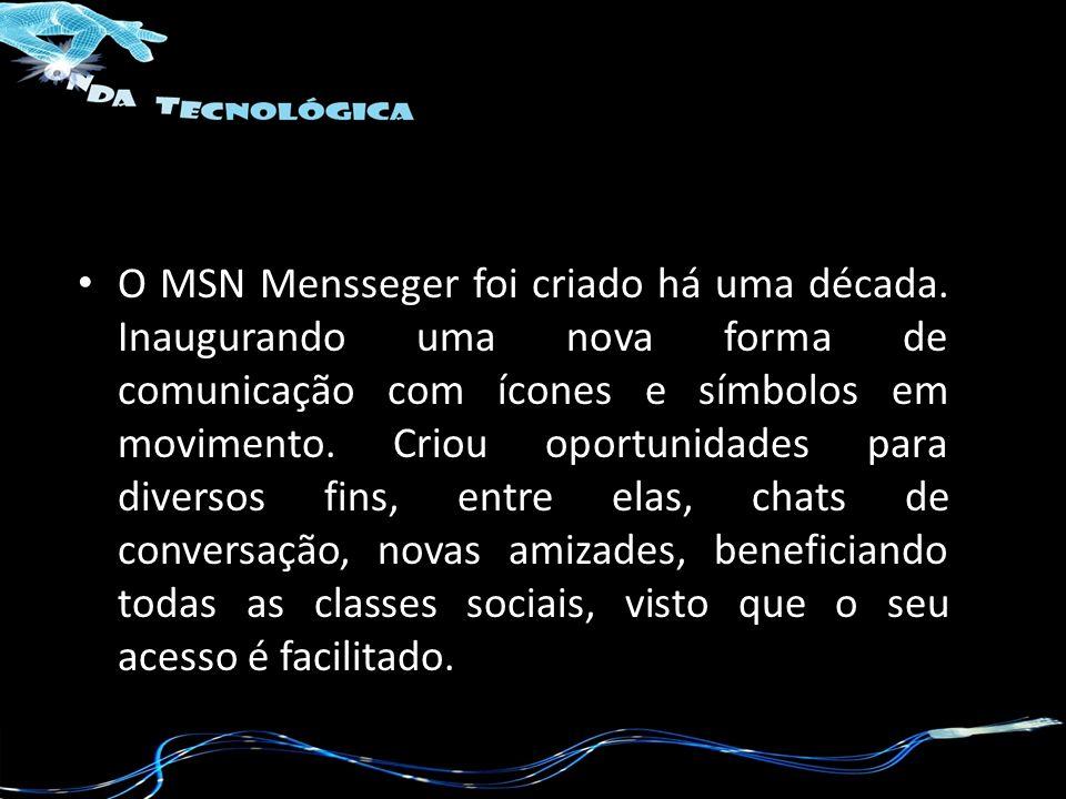 O MSN Mensseger foi criado há uma década. Inaugurando uma nova forma de comunicação com ícones e símbolos em movimento. Criou oportunidades para diver