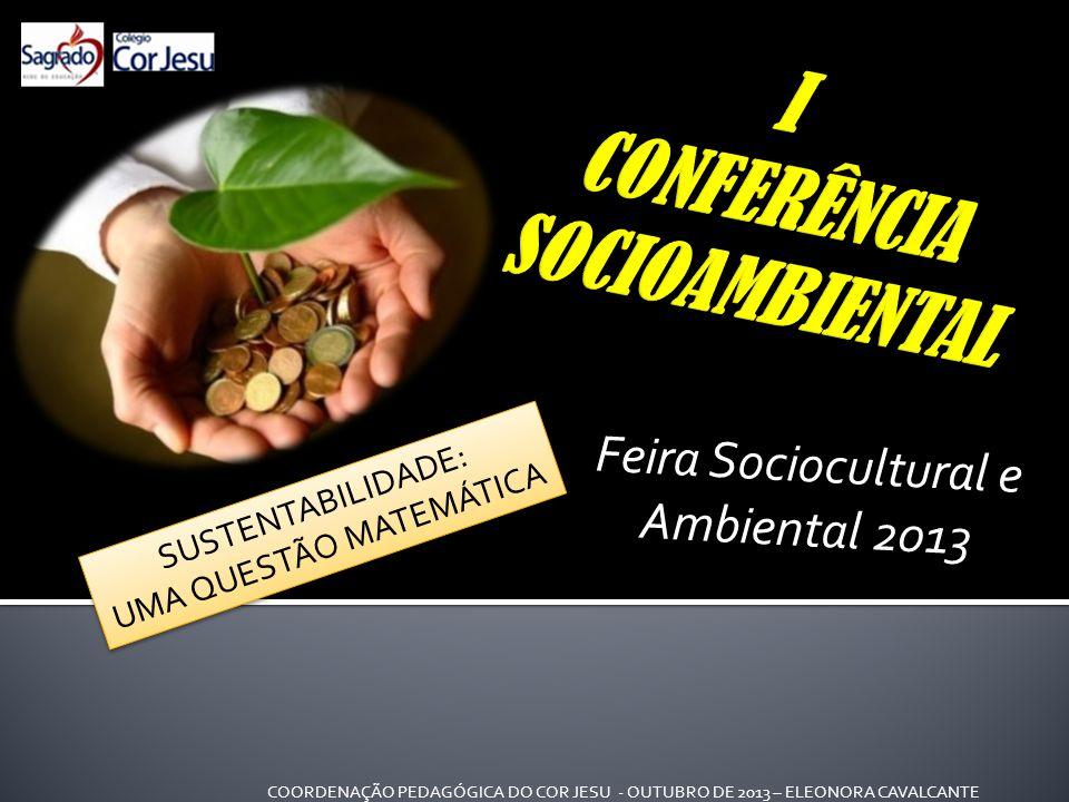 Feira Sociocultural e Ambiental 2013 SUSTENTABILIDADE: UMA QUESTÃO MATEMÁTICA SUSTENTABILIDADE: UMA QUESTÃO MATEMÁTICA COORDENAÇÃO PEDAGÓGICA DO COR JESU - OUTUBRO DE 2013 – ELEONORA CAVALCANTE