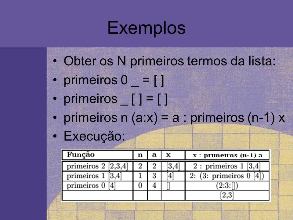 Exemplos Obter os N primeiros termos da lista: primeiros 0 _ = [ ] primeiros _ [ ] = [ ] primeiros n (a:x) = a : primeiros (n-1) x Execução: