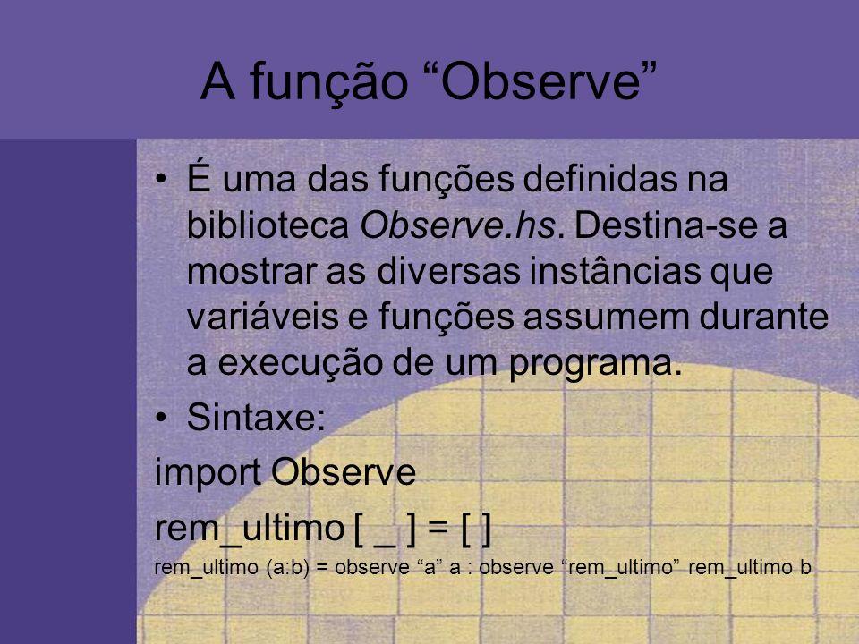 A função Observe É uma das funções definidas na biblioteca Observe.hs. Destina-se a mostrar as diversas instâncias que variáveis e funções assumem dur