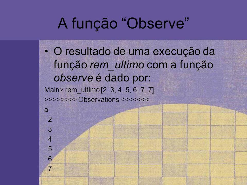 A função Observe O resultado de uma execução da função rem_ultimo com a função observe é dado por: Main> rem_ultimo [2, 3, 4, 5, 6, 7, 7] >>>>>>>> Obs