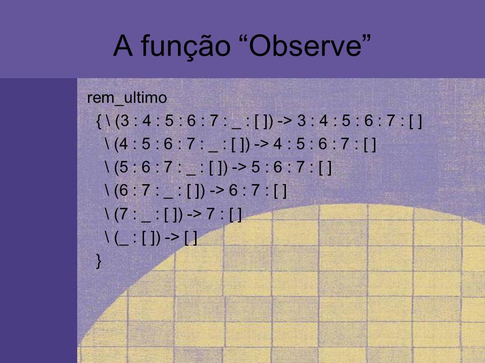 A função Observe rem_ultimo { \ (3 : 4 : 5 : 6 : 7 : _ : [ ]) -> 3 : 4 : 5 : 6 : 7 : [ ] \ (4 : 5 : 6 : 7 : _ : [ ]) -> 4 : 5 : 6 : 7 : [ ] \ (5 : 6 :