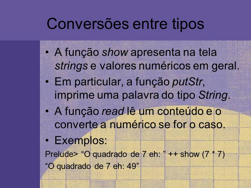 Conversões entre tipos A função show apresenta na tela strings e valores numéricos em geral. Em particular, a função putStr, imprime uma palavra do ti