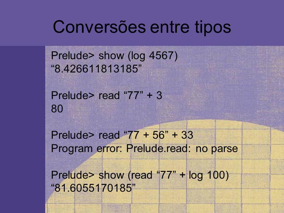 Conversões entre tipos Prelude> show (log 4567) 8.426611813185 Prelude> read 77 + 3 80 Prelude> read 77 + 56 + 33 Program error: Prelude.read: no pars
