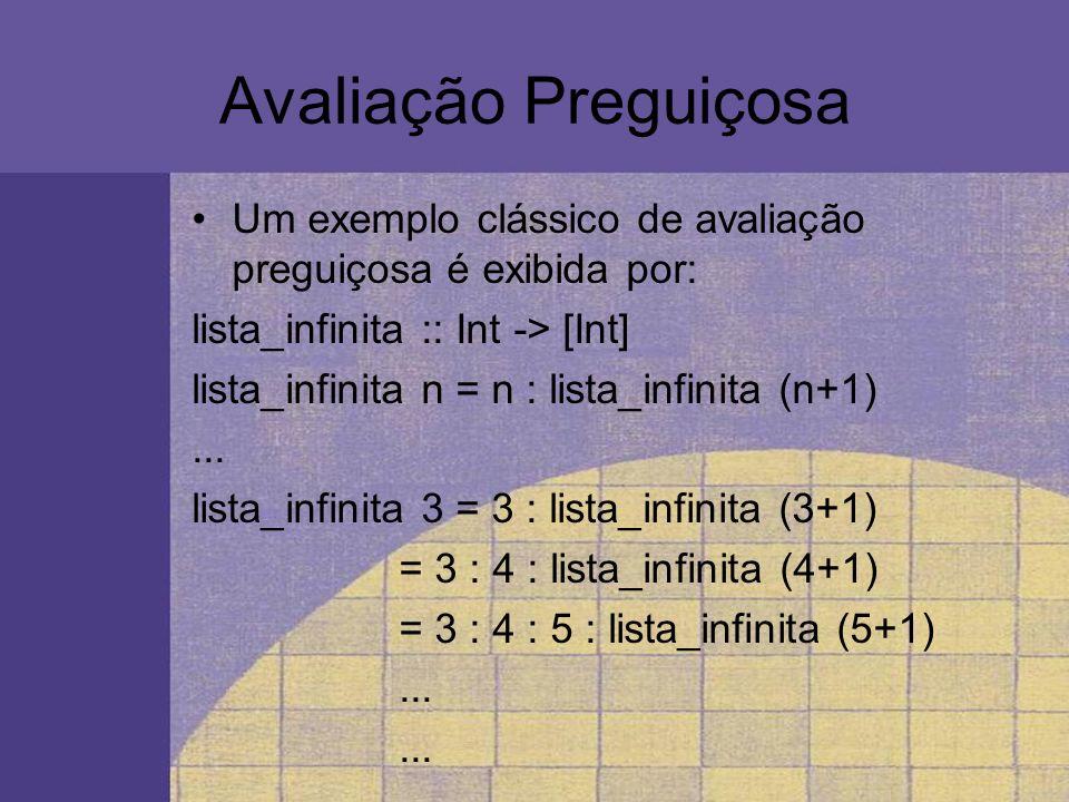 Avaliação Preguiçosa Um exemplo clássico de avaliação preguiçosa é exibida por: lista_infinita :: Int -> [Int] lista_infinita n = n : lista_infinita (