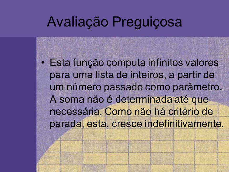 Avaliação Preguiçosa Esta função computa infinitos valores para uma lista de inteiros, a partir de um número passado como parâmetro. A soma não é dete