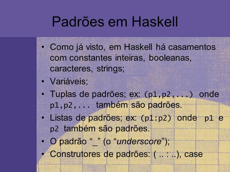 Padrões em Haskell Como já visto, em Haskell há casamentos com constantes inteiras, booleanas, caracteres, strings; Variáveis; Tuplas de padrões; ex: