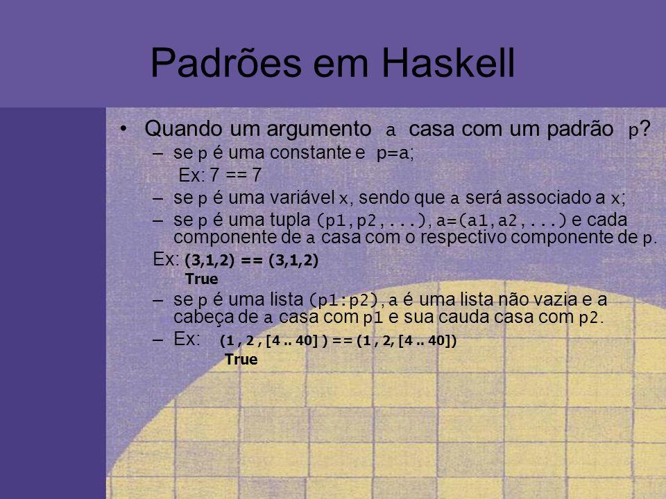 Padrões em Haskell Quando um argumento a casa com um padrão p ? –se p é uma constante e p=a ; Ex: 7 == 7 –se p é uma variável x, sendo que a será asso