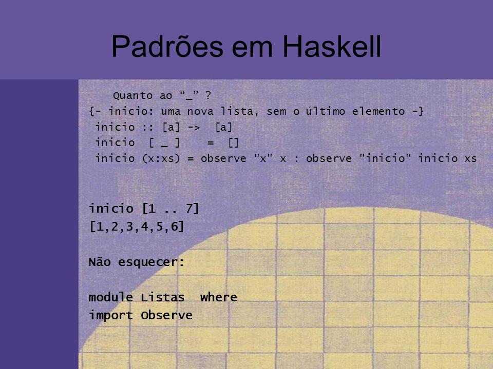 Padrões em Haskell Quanto ao _ ? {- inicio: uma nova lista, sem o último elemento -} inicio :: [a] -> [a] inicio [ _ ] = [] inicio (x:xs) = observe