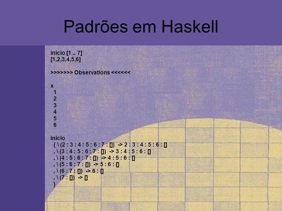 Padrões em Haskell inicio [1.. 7] [1,2,3,4,5,6] >>>>>>> Observations <<<<<< x 1 2 3 4 5 6 inicio { \ (2 : 3 : 4 : 5 : 6 : 7 : []) -> 2 : 3 : 4 : 5 : 6