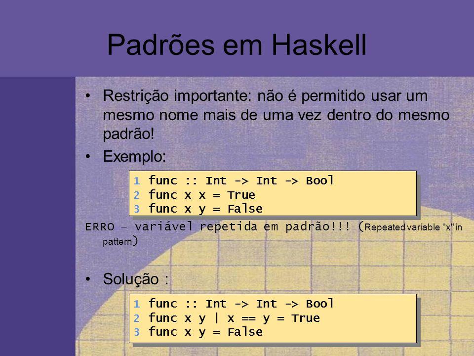 Padrões em Haskell Restrição importante: não é permitido usar um mesmo nome mais de uma vez dentro do mesmo padrão! Exemplo: ERRO – variável repetida