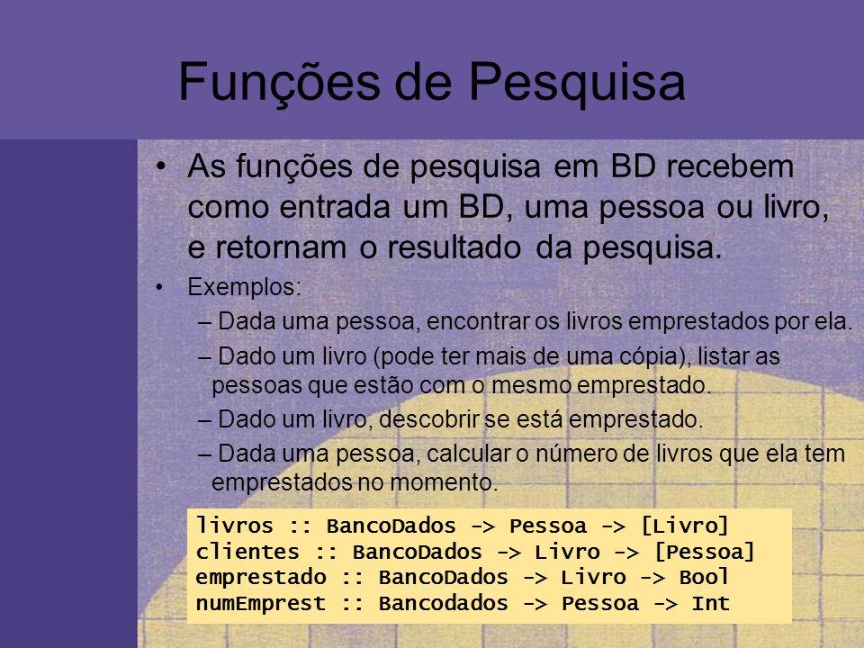 Funções de Pesquisa As funções de pesquisa em BD recebem como entrada um BD, uma pessoa ou livro, e retornam o resultado da pesquisa. Exemplos: – Dada