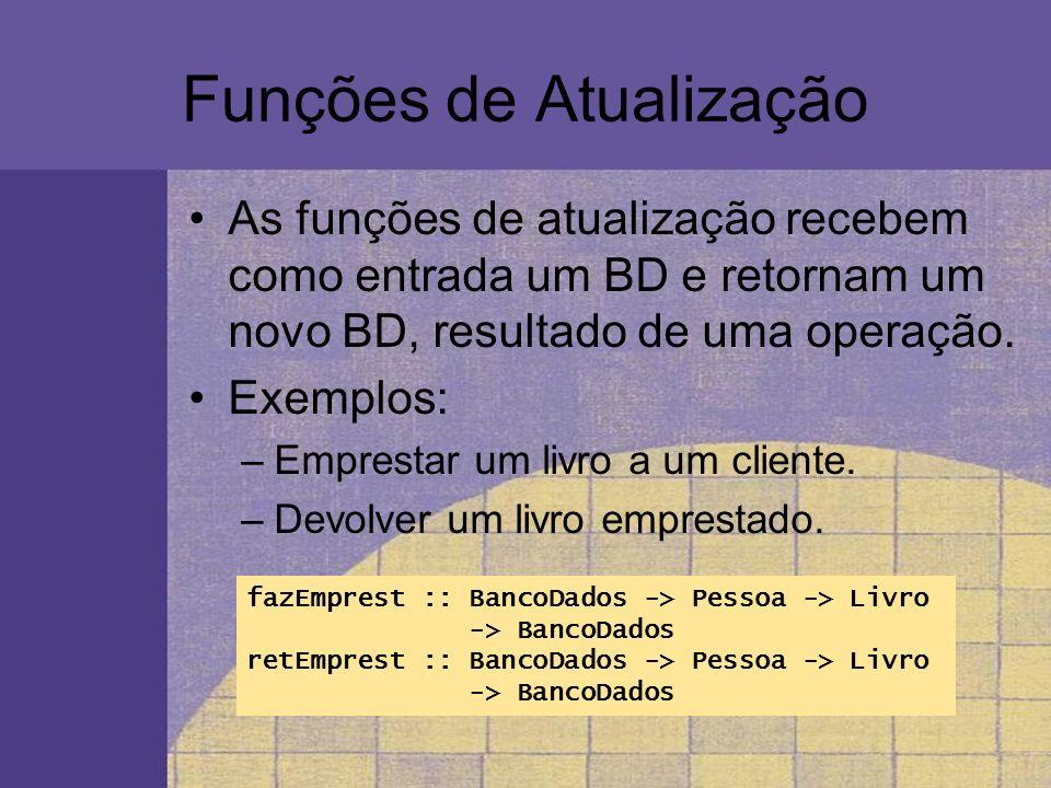 Funções de Atualização As funções de atualização recebem como entrada um BD e retornam um novo BD, resultado de uma operação. Exemplos: –Emprestar um