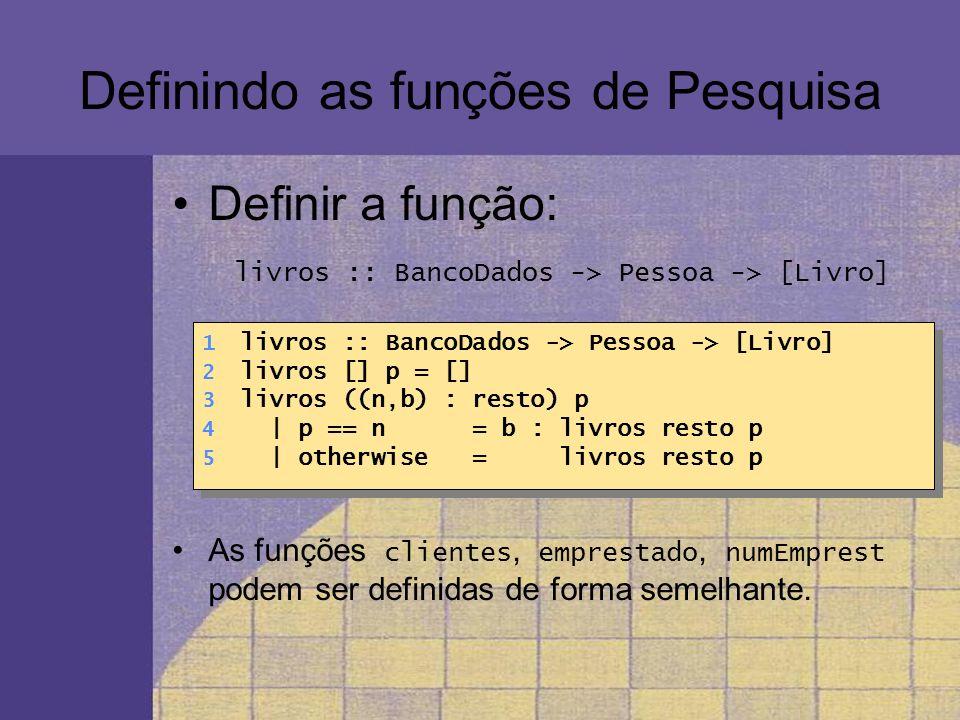Definindo as funções de Pesquisa Definir a função: livros :: BancoDados -> Pessoa -> [Livro] As funções clientes, emprestado, numEmprest podem ser def