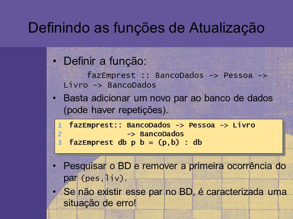 Definindo as funções de Atualização Definir a função: fazEmprest :: BancoDados -> Pessoa -> Livro -> BancoDados Basta adicionar um novo par ao banco d