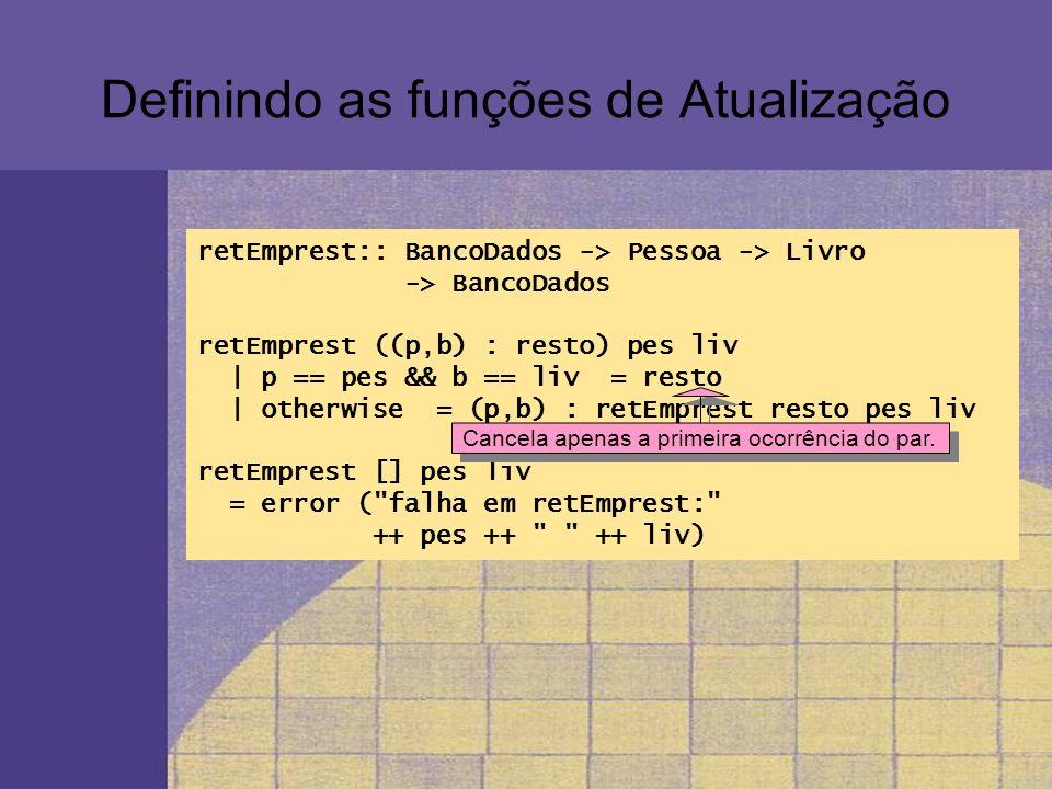 Definindo as funções de Atualização retEmprest:: BancoDados -> Pessoa -> Livro -> BancoDados retEmprest ((p,b) : resto) pes liv | p == pes && b == liv