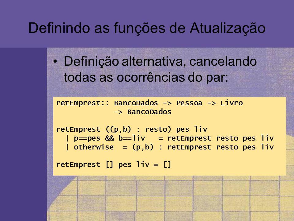 Definindo as funções de Atualização Definição alternativa, cancelando todas as ocorrências do par: retEmprest:: BancoDados -> Pessoa -> Livro -> Banco