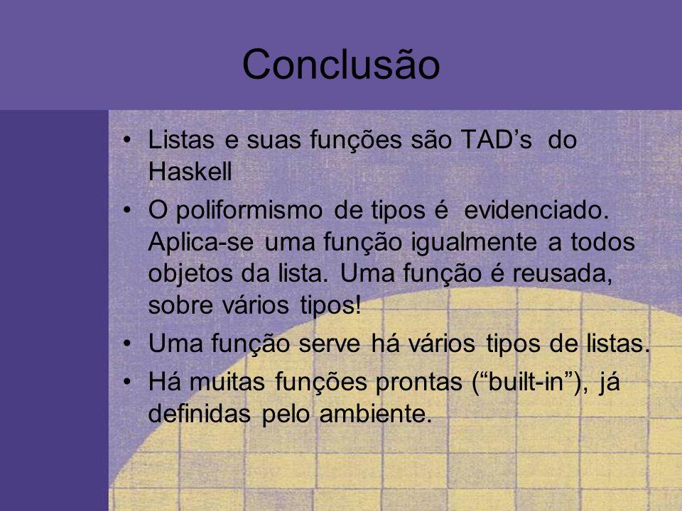 Conclusão Listas e suas funções são TADs do Haskell O poliformismo de tipos é evidenciado. Aplica-se uma função igualmente a todos objetos da lista. U