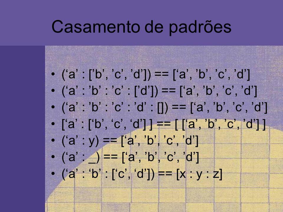 Casamento de padrões Alguns erros típicos de casamento de padrões em listas: [a : b : [c, d] ] /= [a, b, c, d] [ [a, b, c, d] ] /= [a, b, c, d] [a, b, [c], d] /= [a, b, c, d] [ [ [a] : b, c, d] ] /= [ [a, b, c, d] ] [a, b] /= [a]