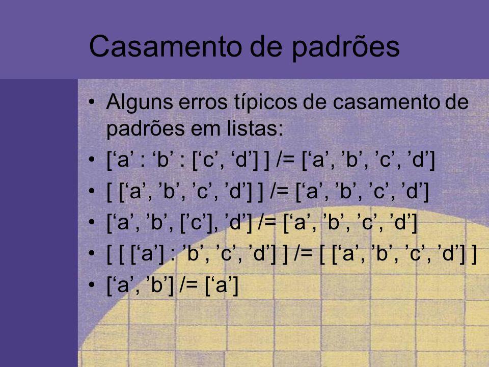 Casamento de padrões Alguns erros típicos de casamento de padrões em listas: [a : b : [c, d] ] /= [a, b, c, d] [ [a, b, c, d] ] /= [a, b, c, d] [a, b,