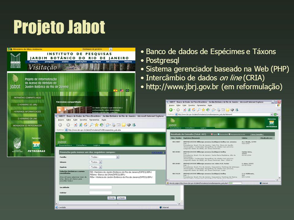 Projeto Jabot Banco de dados de Espécimes e Táxons Postgresql Sistema gerenciador baseado na Web (PHP) Intercâmbio de dados on line (CRIA) http://www.jbrj.gov.br (em reformulação)