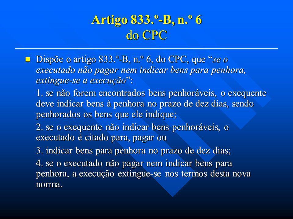 Artigo 833.º-B, n.º 6 do CPC Dispõe o artigo 833.º-B, n.º 6, do CPC, que se o executado não pagar nem indicar bens para penhora, extingue-se a execuçã