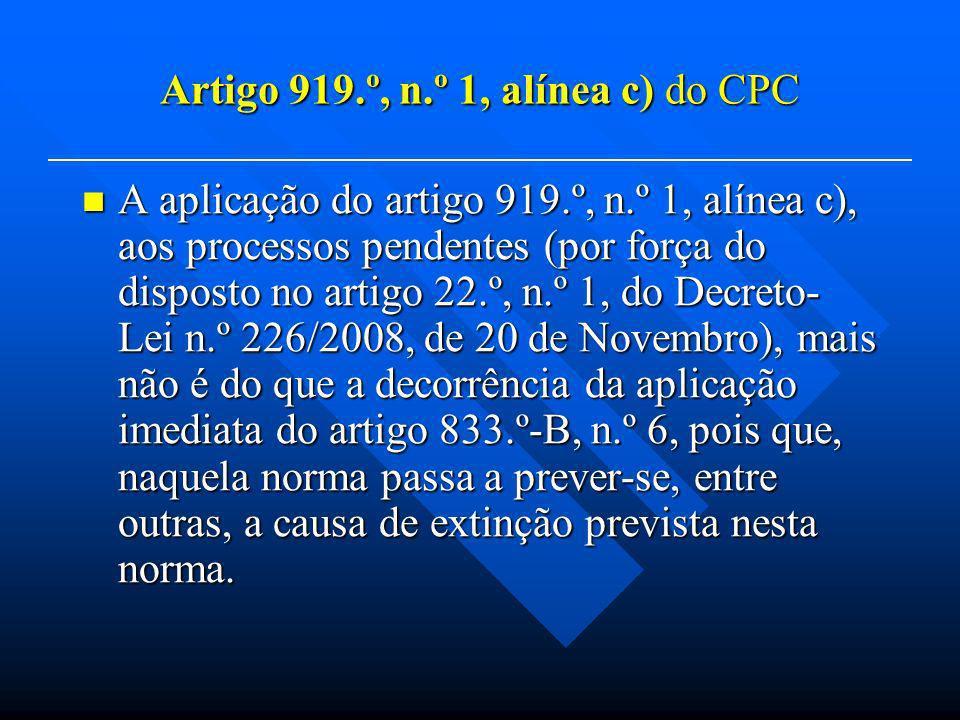 Artigo 919.º, n.º 1, alínea c) do CPC A aplicação do artigo 919.º, n.º 1, alínea c), aos processos pendentes (por força do disposto no artigo 22.º, n.º 1, do Decreto- Lei n.º 226/2008, de 20 de Novembro), mais não é do que a decorrência da aplicação imediata do artigo 833.º-B, n.º 6, pois que, naquela norma passa a prever-se, entre outras, a causa de extinção prevista nesta norma.