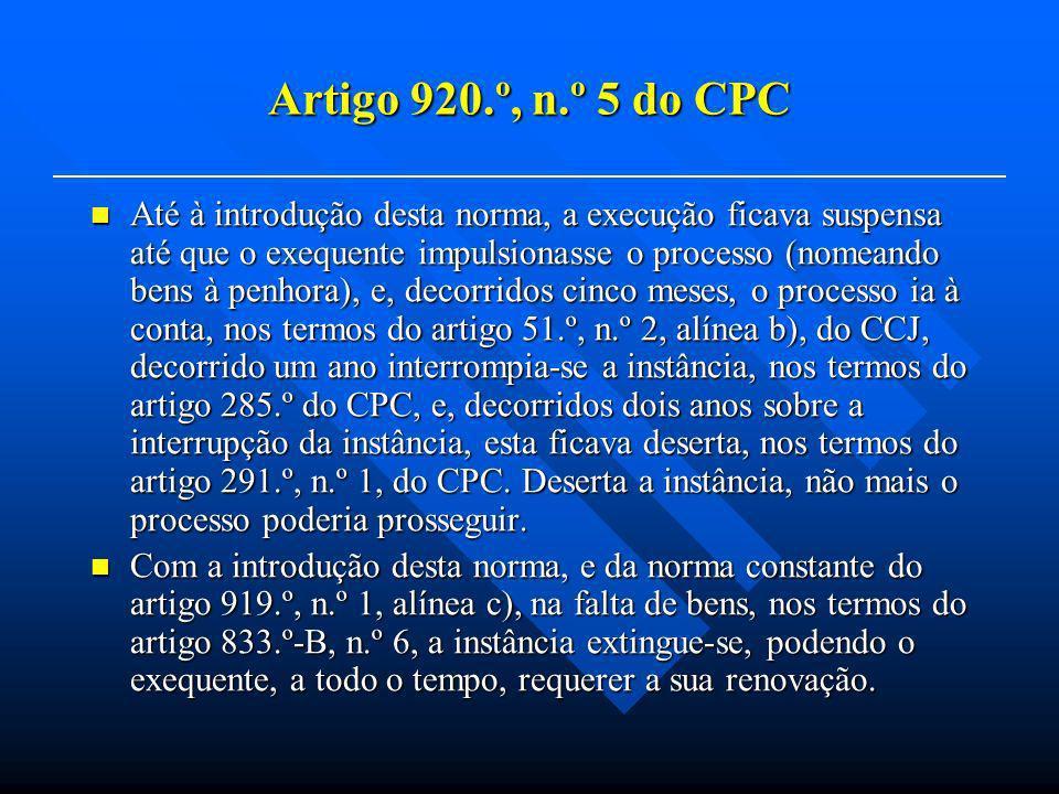 Artigo 920.º, n.º 5 do CPC Até à introdução desta norma, a execução ficava suspensa até que o exequente impulsionasse o processo (nomeando bens à penhora), e, decorridos cinco meses, o processo ia à conta, nos termos do artigo 51.º, n.º 2, alínea b), do CCJ, decorrido um ano interrompia-se a instância, nos termos do artigo 285.º do CPC, e, decorridos dois anos sobre a interrupção da instância, esta ficava deserta, nos termos do artigo 291.º, n.º 1, do CPC.