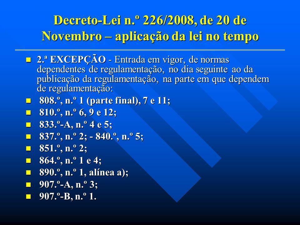 Decreto-Lei n.º 226/2008, de 20 de Novembro – aplicação da lei no tempo 2.ª EXCEPÇÃO - Entrada em vigor, de normas dependentes de regulamentação, no dia seguinte ao da publicação da regulamentação, na parte em que dependem de regulamentação: 2.ª EXCEPÇÃO - Entrada em vigor, de normas dependentes de regulamentação, no dia seguinte ao da publicação da regulamentação, na parte em que dependem de regulamentação: 808.º, n.º 1 (parte final), 7 e 11; 808.º, n.º 1 (parte final), 7 e 11; 810.º, n.º 6, 9 e 12; 810.º, n.º 6, 9 e 12; 833.º-A, n.º 4 e 5; 833.º-A, n.º 4 e 5; 837.º, n.º 2; - 840.º, n.º 5; 837.º, n.º 2; - 840.º, n.º 5; 851.º, n.º 2; 851.º, n.º 2; 864.º, n.º 1 e 4; 864.º, n.º 1 e 4; 890.º, n.º 1, alínea a); 890.º, n.º 1, alínea a); 907.º-A, n.º 3; 907.º-A, n.º 3; 907.º-B, n.º 1.