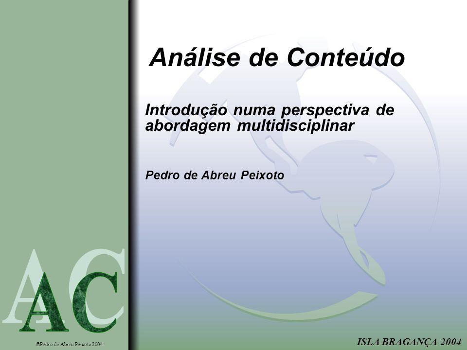 ISLA BRAGANÇA 2004 Análise de Conteúdo Introdução numa perspectiva de abordagem multidisciplinar Pedro de Abreu Peixoto ©Pedro de Abreu Peixoto 2004