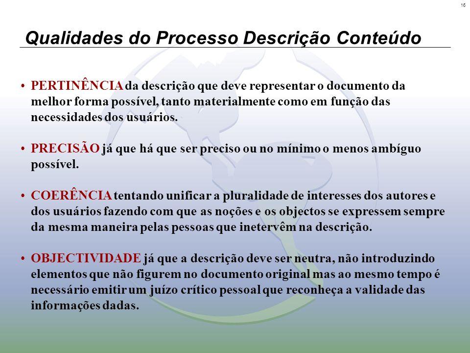 16 Qualidades do Processo Descrição Conteúdo PERTINÊNCIA da descrição que deve representar o documento da melhor forma possível, tanto materialmente c