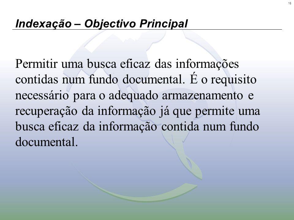 18 Indexação – Objectivo Principal Permitir uma busca eficaz das informações contidas num fundo documental. É o requisito necessário para o adequado a