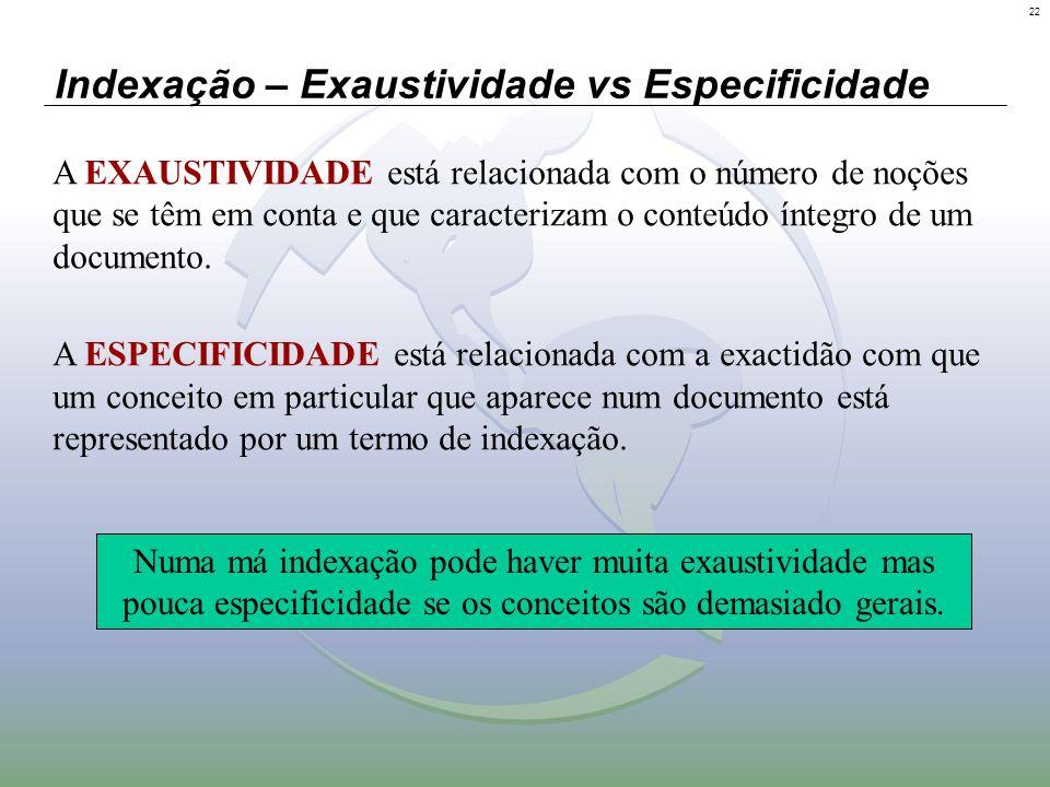 22 Indexação – Exaustividade vs Especificidade A EXAUSTIVIDADE está relacionada com o número de noções que se têm em conta e que caracterizam o conteú