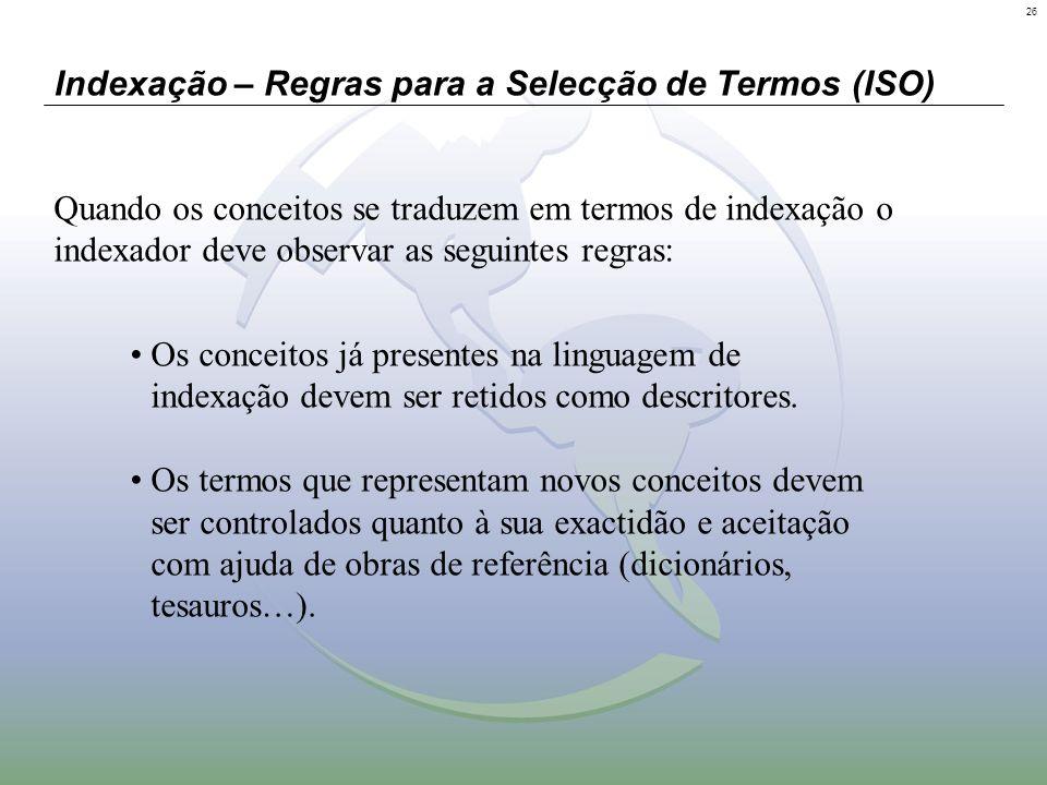 26 Indexação – Regras para a Selecção de Termos (ISO) Quando os conceitos se traduzem em termos de indexação o indexador deve observar as seguintes re