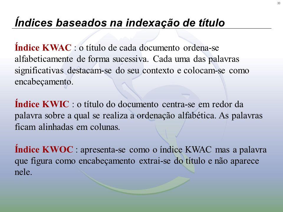 30 Índices baseados na indexação de título Índice KWAC : o título de cada documento ordena-se alfabeticamente de forma sucessiva. Cada uma das palavra