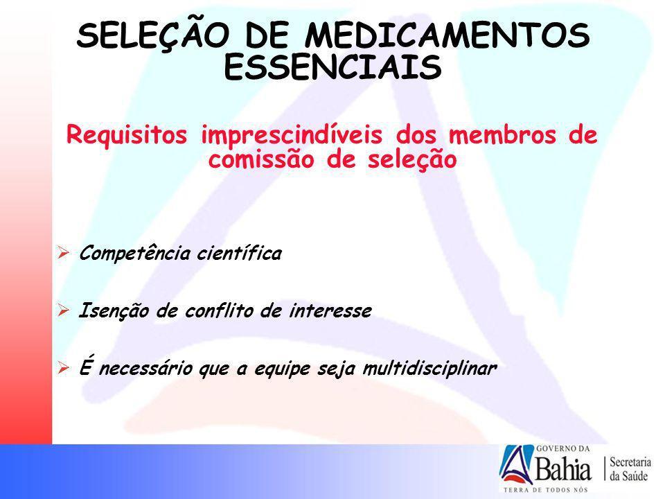 SELEÇÃO DE MEDICAMENTOS ESSENCIAIS Requisitos imprescindíveis dos membros de comissão de seleção Competência científica Isenção de conflito de interes