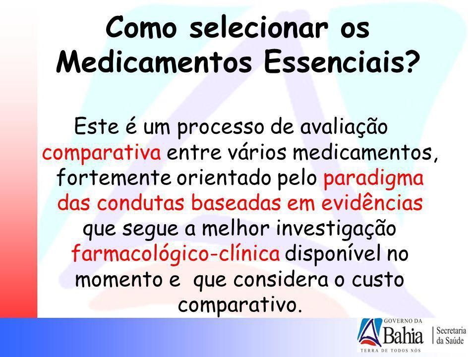 Como selecionar os Medicamentos Essenciais? Este é um processo de avaliação comparativa entre vários medicamentos, fortemente orientado pelo paradigma